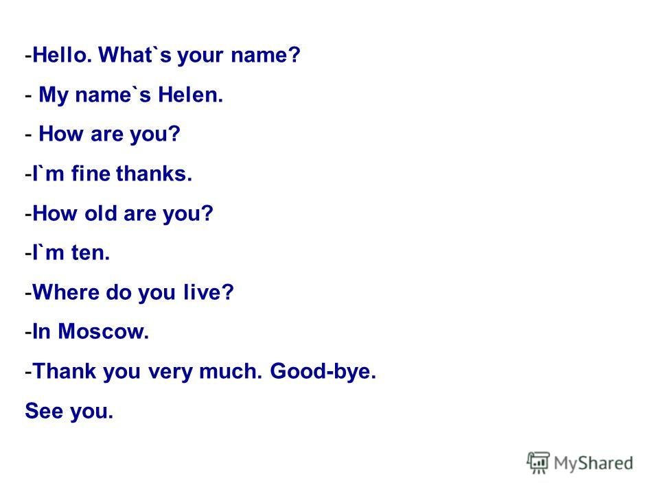 -Hello. What`s your name? - My name`s Helen. - How are you? -I`m fine thanks. -How old are you? -I`m ten. -Where do you live? -In Moscow. -Thank you very much. Good-bye. See you.