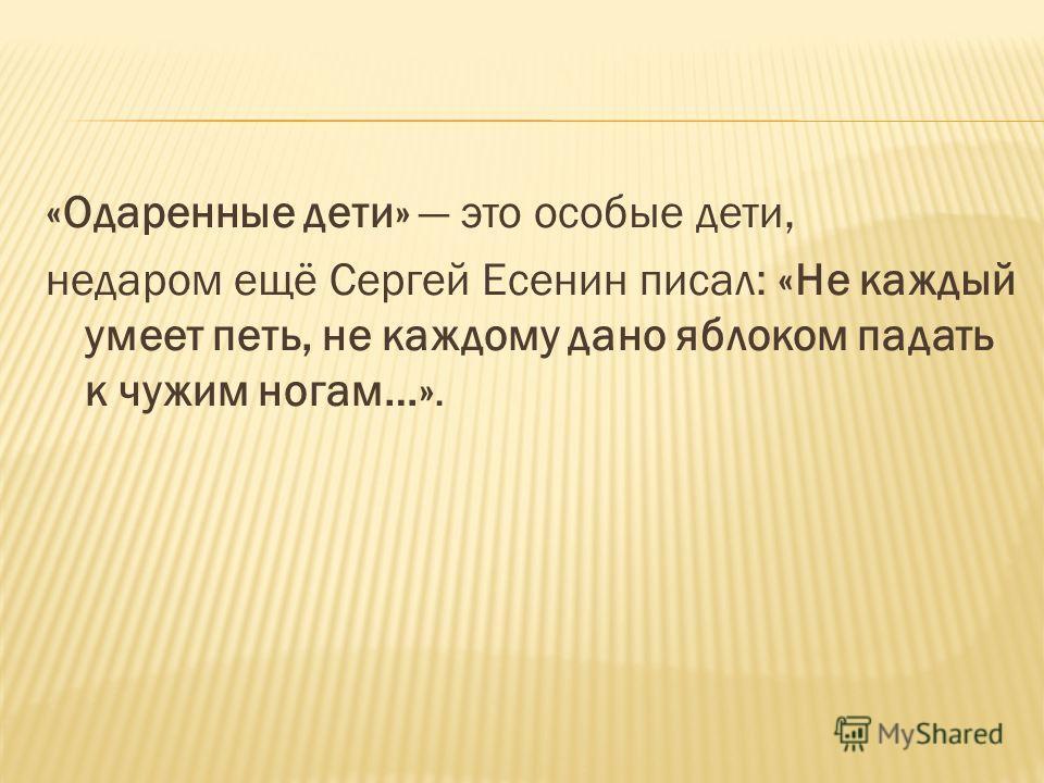 «Одаренные дети» это особые дети, недаром ещё Сергей Есенин писал: «Не каждый умеет петь, не каждому дано яблоком падать к чужим ногам…».