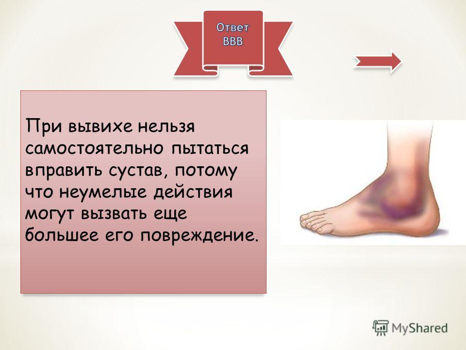 При вывихе нельзя самостоятельно пытаться вправить сустав, потому что неумелые действия могут вызвать еще большее его повреждение.