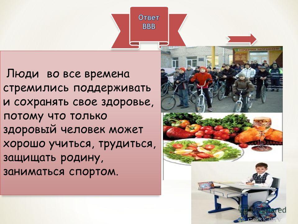 Люди во все времена стремились поддерживать и сохранять свое здоровье, потому что только здоровый человек может хорошо учиться, трудиться, защищать родину, заниматься спортом.
