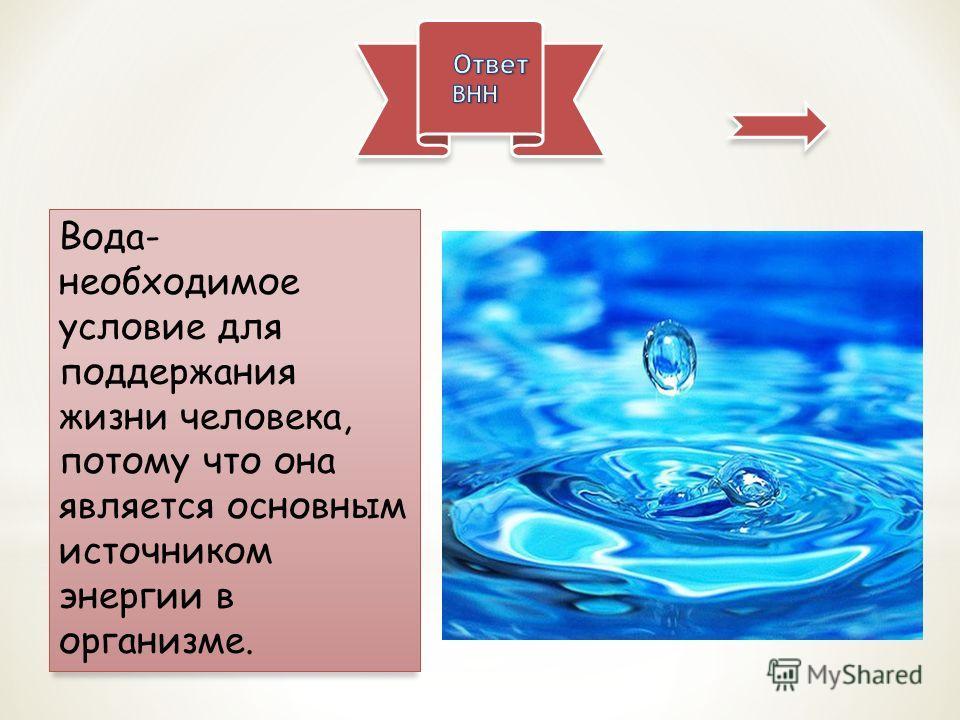 Вода- необходимое условие для поддержания жизни человека, потому что она является основным источником энергии в организме.