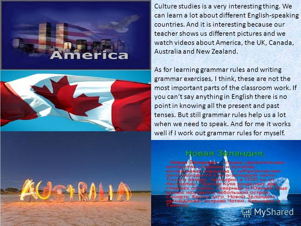 Culture studies is a very interesting thing. We can learn a lot about different English-speaking countries. And it is interesting because our teacher shows us different pictures and we watch videos about America, the UK, Canada, Australia and New Zea