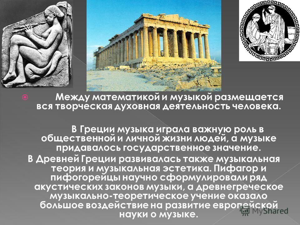 Между математикой и музыкой размещается вся творческая духовная деятельность человека. В Греции музыка играла важную роль в общественной и личной жизни людей, а музыке придавалось государственное значение. В Древней Греции развивалась также музыкальн