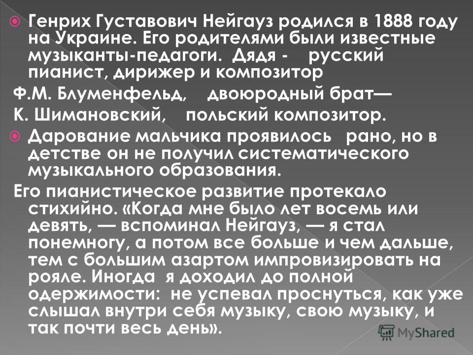 Генрих Густавович Нейгауз родился в 1888 году на Украине. Его родителями были известные музыканты-педагоги. Дядя - русский пианист, дирижер и композитор Ф.М. Блуменфельд, двоюродный брат К. Шимановский, польский композитор. Дарование мальчика проявил