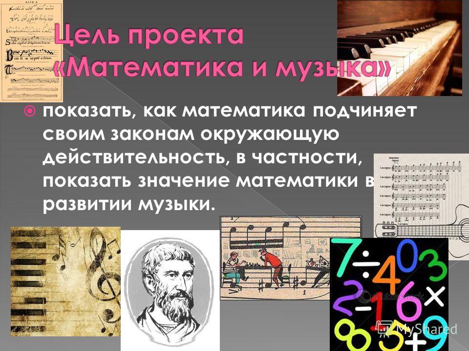 показать, как математика подчиняет своим законам окружающую действительность, в частности, показать значение математики в развитии музыки.