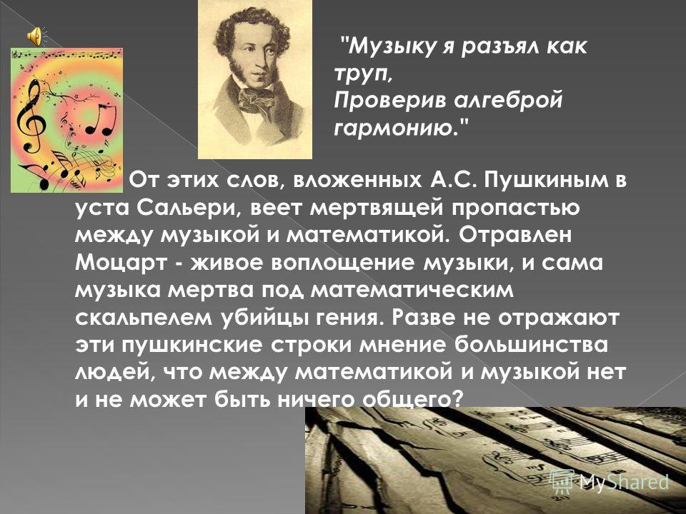 От этих слов, вложенных А.С. Пушкиным в уста Сальери, веет мертвящей пропастью между музыкой и математикой. Отравлен Моцарт - живое воплощение музыки, и сама музыка мертва под математическим скальпелем убийцы гения. Разве не отражают эти пушкинские с