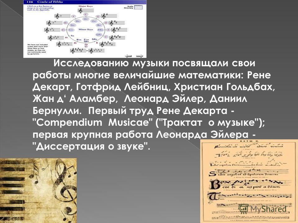 Исследованию музыки посвящали свои работы многие величайшие математики: Рене Декарт, Готфрид Лейбниц, Христиан Гольдбах, Жан д Аламбер, Леонард Эйлер, Даниил Бернулли. Первый труд Рене Декарта -