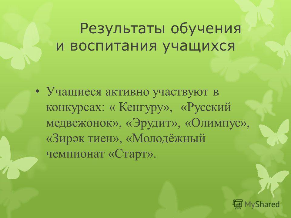 Результаты обучения и воспитания учащихся Учащиеся активно участвуют в конкурсах: « Кенгуру», «Русский медвежонок», «Эрудит», «Олимпус», «Зирәк тиен», «Молодёжный чемпионат «Старт».