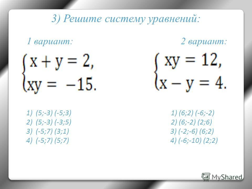 3) Решите систему уравнений: 1)(5;-3) (-5;3) 1) (6;2) (-6;-2) 2)(5;-3) (-3;5) 2) (6;-2) (2;6) 3)(-5;7) (3;1) 3) (-2;-6) (6;2) 4)(-5;7) (5;7) 4) (-6;-10) (2;2) 1 вариант: 2 вариант: