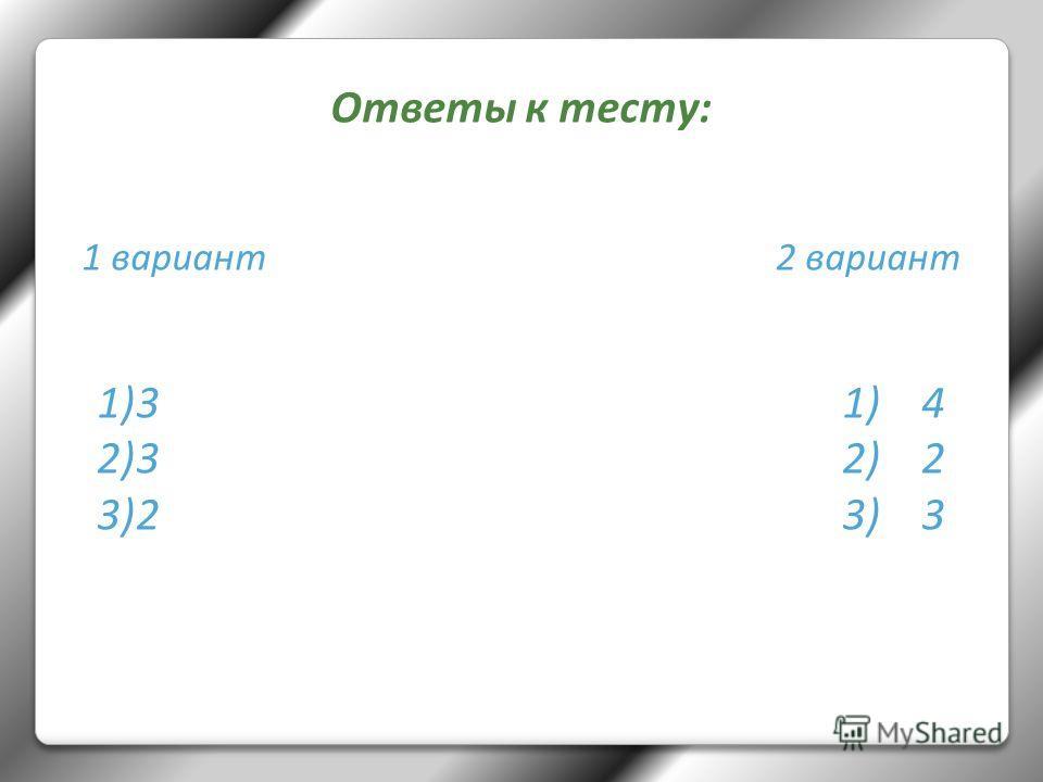 Ответы к тесту: 1 вариант 2 вариант 1)3 1) 4 2)3 2) 2 3)2 3) 3