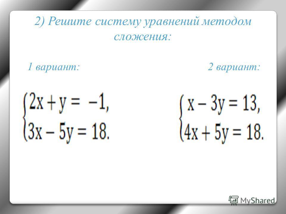 2) Решите систему уравнений методом сложения: 1 вариант: 2 вариант: