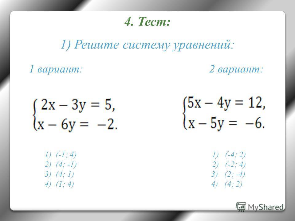 4. Тест: 1 вариант: 2 вариант: 1)(-1; 4) 1) (-4; 2) 2)(4; -1) 2) (-2; 4) 3)(4; 1) 3) (2; -4) 4)(1; 4) 4) (4; 2) 1) Решите систему уравнений: