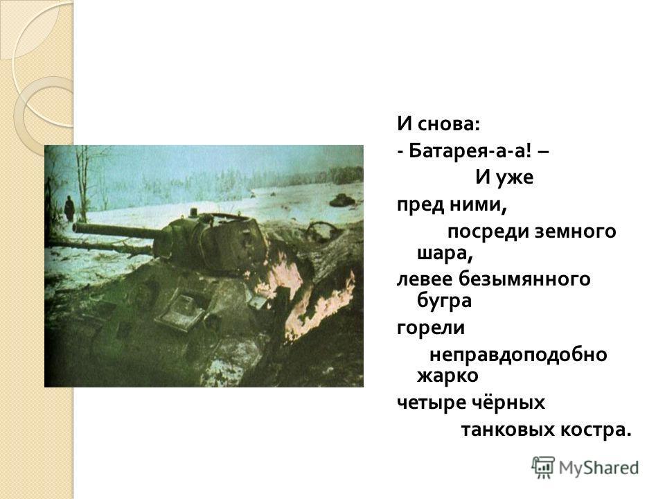 И снова : - Батарея - а - а ! – И уже пред ними, посреди земного шара, левее безымянного бугра горели неправдоподобно жарко четыре чёрных танковых костра.
