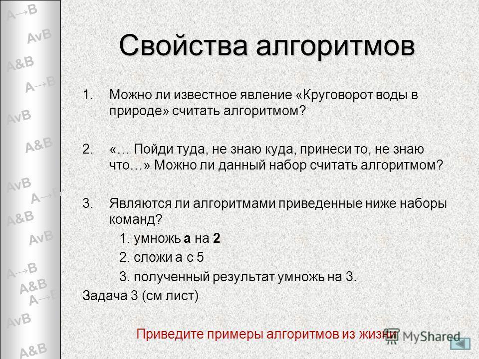A&B AvBAvB AvBAvB AvBAvB AvBAvB AvBAvB AB Свойства алгоритмов 1.Можно ли известное явление «Круговорот воды в природе» считать алгоритмом? 2.«… Пойди туда, не знаю куда, принеси то, не знаю что…» Можно ли данный набор считать алгоритмом? 3.Являются л