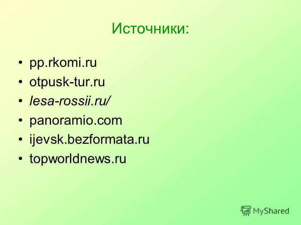 Источники: pp.rkomi.ru otpusk-tur.ru lesa-rossii.ru/ panoramio.com ijevsk.bezformata.ru topworldnews.ru