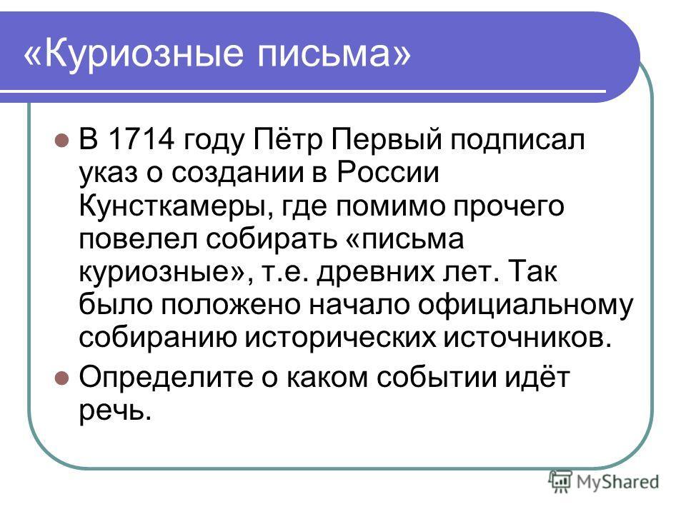«Куриозные письма» В 1714 году Пётр Первый подписал указ о создании в России Кунсткамеры, где помимо прочего повелел собирать «письма куриозные», т.е. древних лет. Так было положено начало официальному собиранию исторических источников. Определите о
