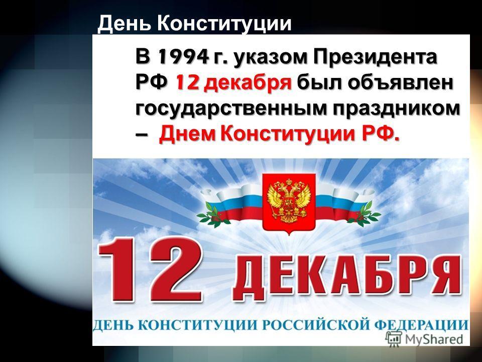 День Конституции В 1994 г. указом Президента РФ 12 декабря был объявлен государственным праздником – Днем Конституции РФ.