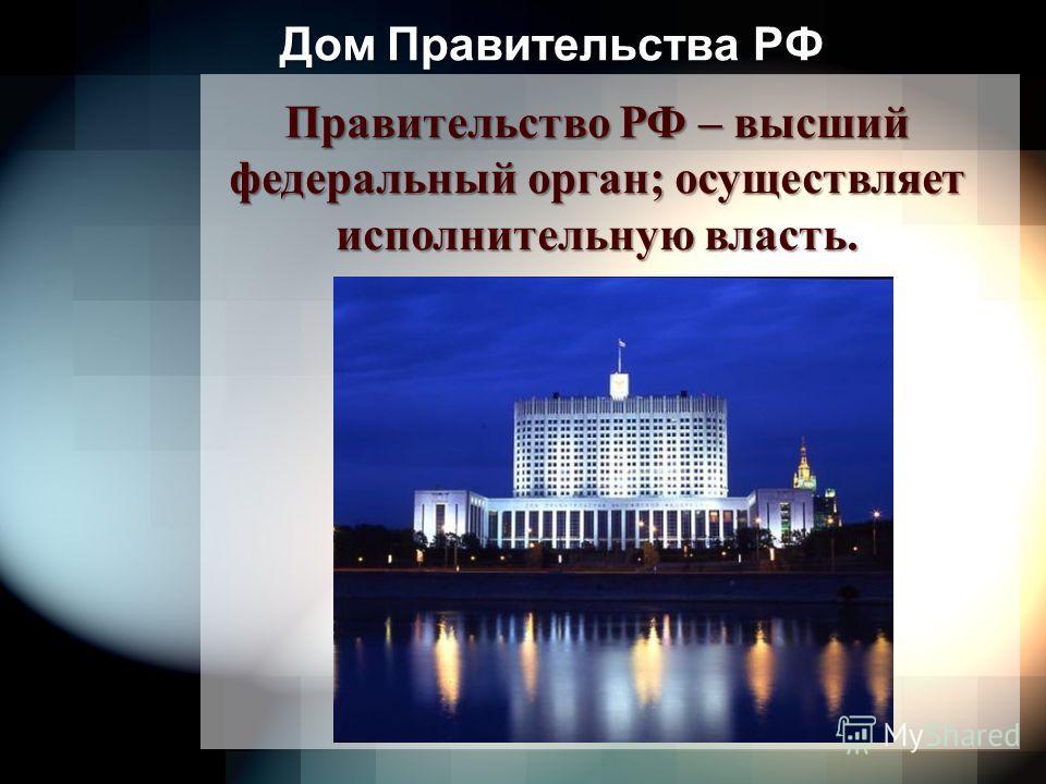 Дом Правительства РФ Правительство РФ – высший федеральный орган; осуществляет исполнительную власть.