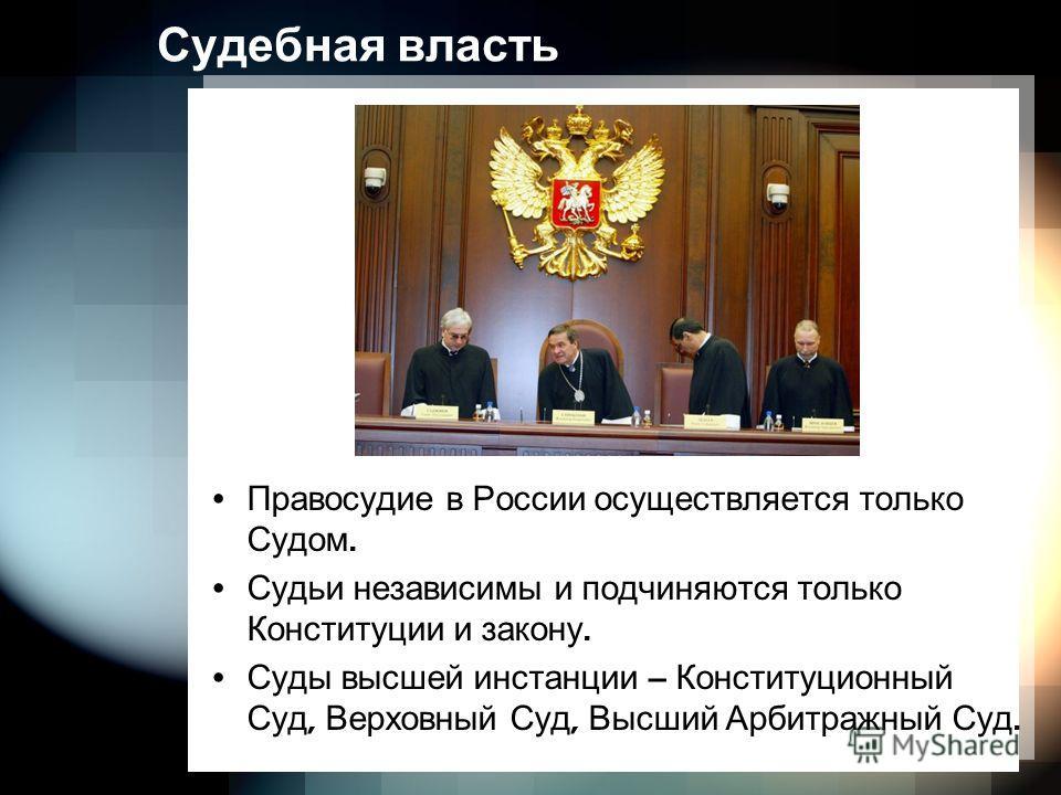 Судебная власть Правосудие в России осуществляется только Судом. Судьи независимы и подчиняются только Конституции и закону. Суды высшей инстанции – Конституционный Суд, Верховный Суд, Высший Арбитражный Суд.