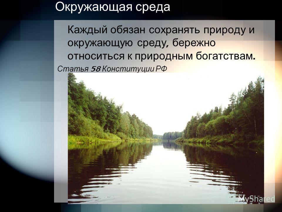 Окружающая среда Каждый обязан сохранять природу и окружающую среду, бережно относиться к природным богатствам. Статья 58 Конституции РФ