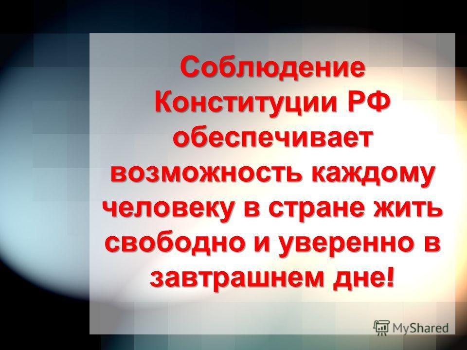 Соблюдение Конституции РФ обеспечивает возможность каждому человеку в стране жить свободно и уверенно в завтрашнем дне !
