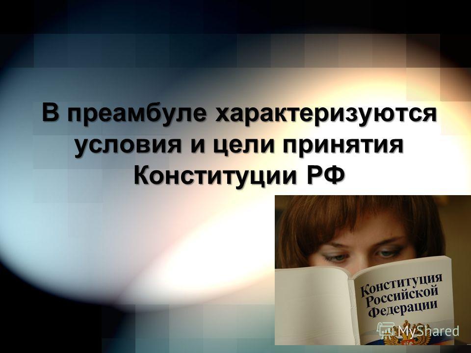 В преамбуле характеризуются условия и цели принятия Конституции РФ