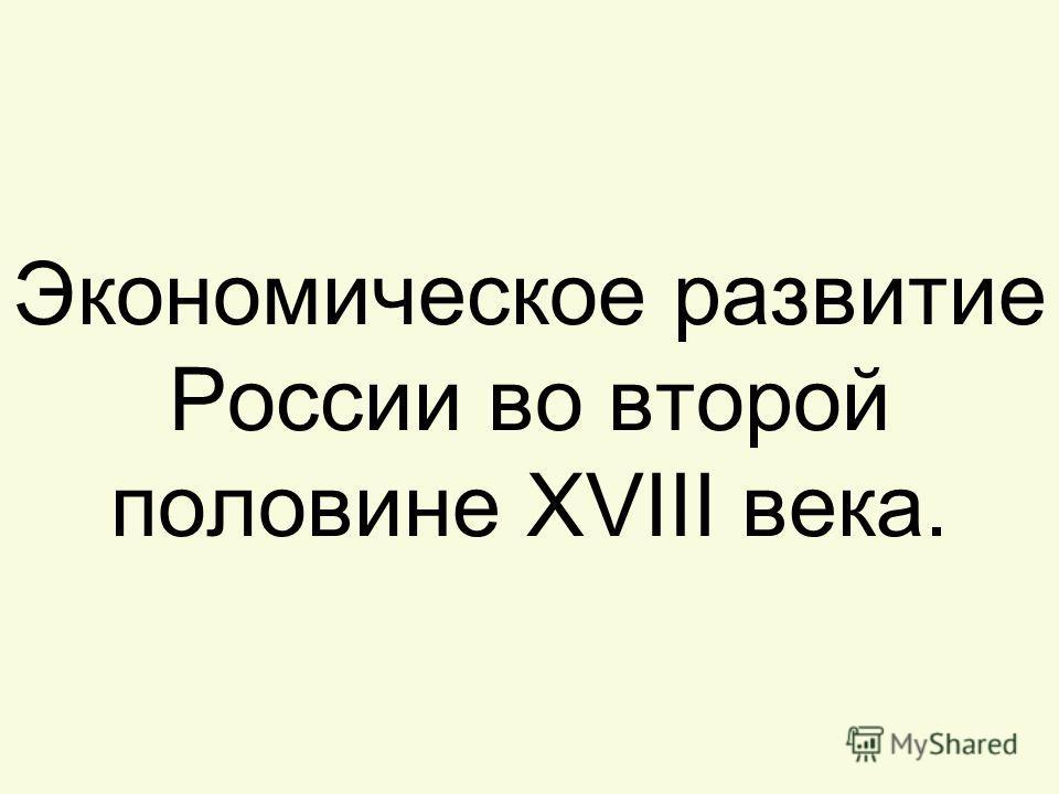 Экономическое развитие России во второй половине XVIII века.
