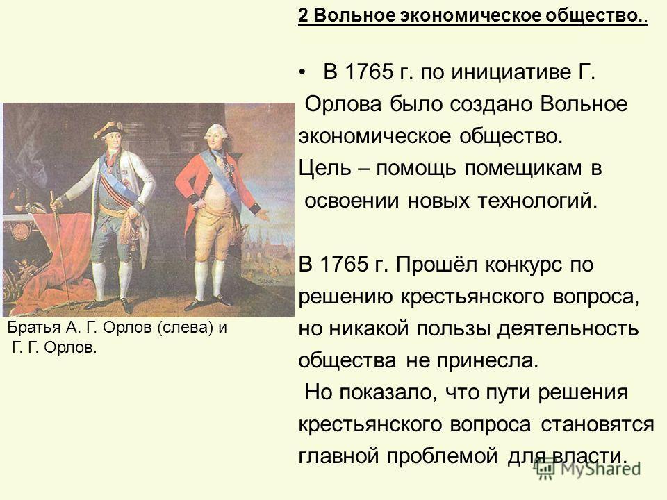 2 Вольное экономическое общество.. В 1765 г. по инициативе Г. Орлова было создано Вольное экономическое общество. Цель – помощь помещикам в освоении новых технологий. В 1765 г. Прошёл конкурс по решению крестьянского вопроса, но никакой пользы деятел