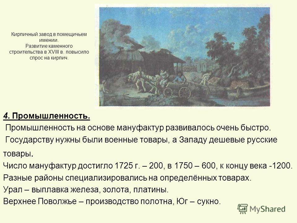 Кирпичный завод в помещичьем имении. Развитие каменного строительства в XVIII в. повысило спрос на кирпич. 4. Промышленность. Промышленность на основе мануфактур развивалось очень быстро. Государству нужны были военные товары, а Западу дешевые русски