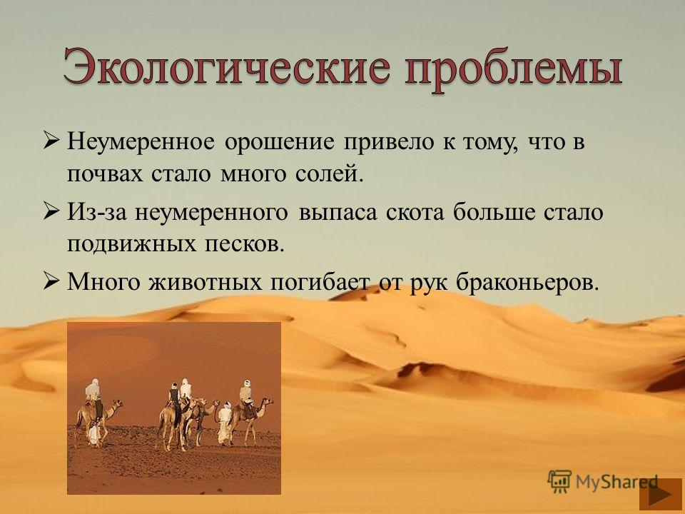 Неумеренное орошение привело к тому, что в почвах стало много солей. Из-за неумеренного выпаса скота больше стало подвижных песков. Много животных погибает от рук браконьеров.