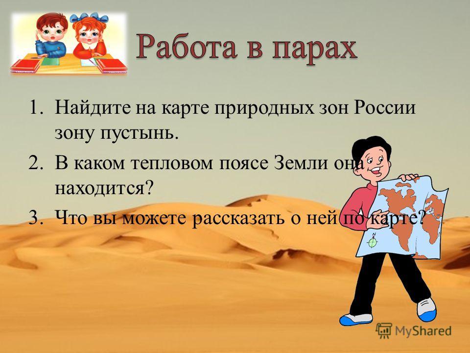 1.Найдите на карте природных зон России зону пустынь. 2.В каком тепловом поясе Земли она находится? 3.Что вы можете рассказать о ней по карте?