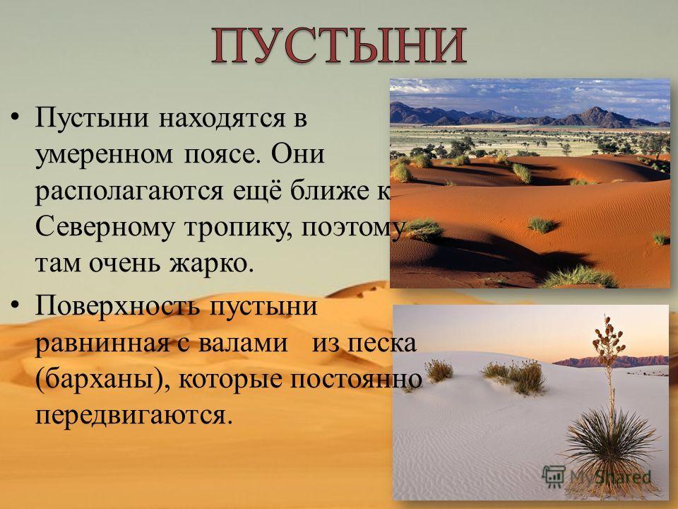 Пустыни находятся в умеренном поясе. Они располагаются ещё ближе к Северному тропику, поэтому там очень жарко. Поверхность пустыни равнинная с валами из песка (барханы), которые постоянно передвигаются.