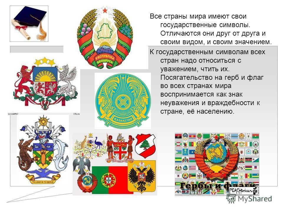 Все страны мира имеют свои государственные символы. Отличаются они друг от друга и своим видом, и своим значением. К государственным символам всех стран надо относиться с уважением, чтить их. Посягательство на герб и флаг во всех странах мира восприн