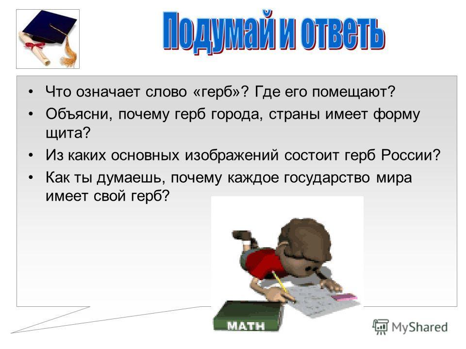 Что означает слово «герб»? Где его помещают? Объясни, почему герб города, страны имеет форму щита? Из каких основных изображений состоит герб России? Как ты думаешь, почему каждое государство мира имеет свой герб?
