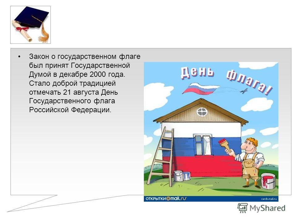 Закон о государственном флаге был принят Государственной Думой в декабре 2000 года. Стало доброй традицией отмечать 21 августа День Государственного флага Российской Федерации.