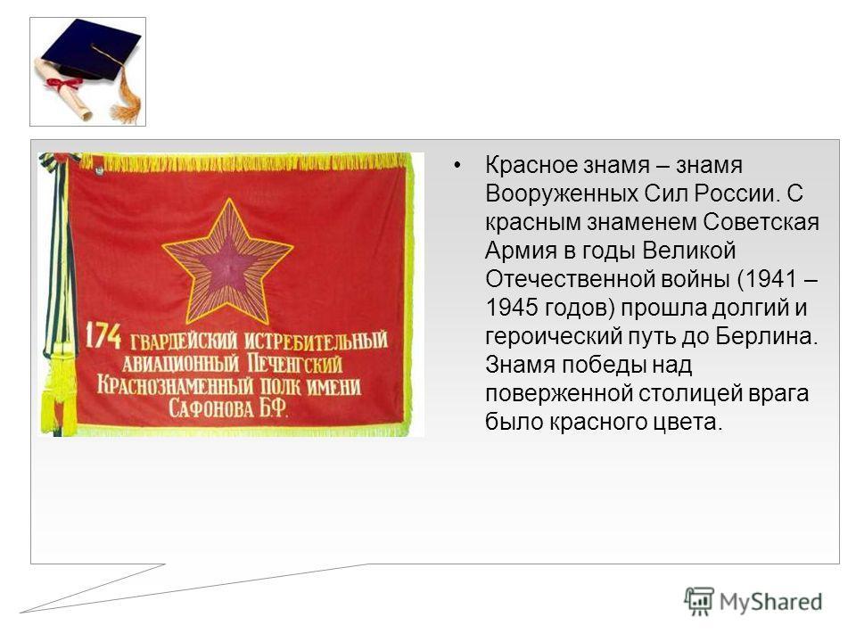 Красное знамя – знамя Вооруженных Сил России. С красным знаменем Советская Армия в годы Великой Отечественной войны (1941 – 1945 годов) прошла долгий и героический путь до Берлина. Знамя победы над поверженной столицей врага было красного цвета.