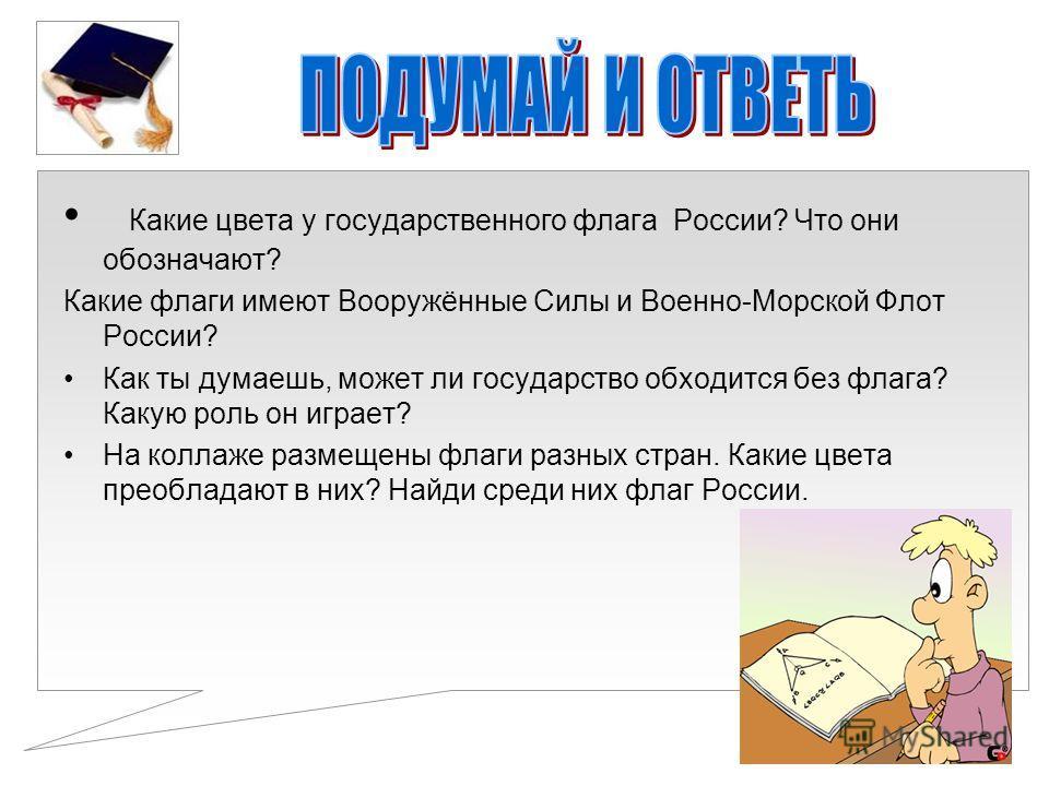 Какие цвета у государственного флага России? Что они обозначают? Какие флаги имеют Вооружённые Силы и Военно-Морской Флот России? Как ты думаешь, может ли государство обходится без флага? Какую роль он играет? На коллаже размещены флаги разных стран.
