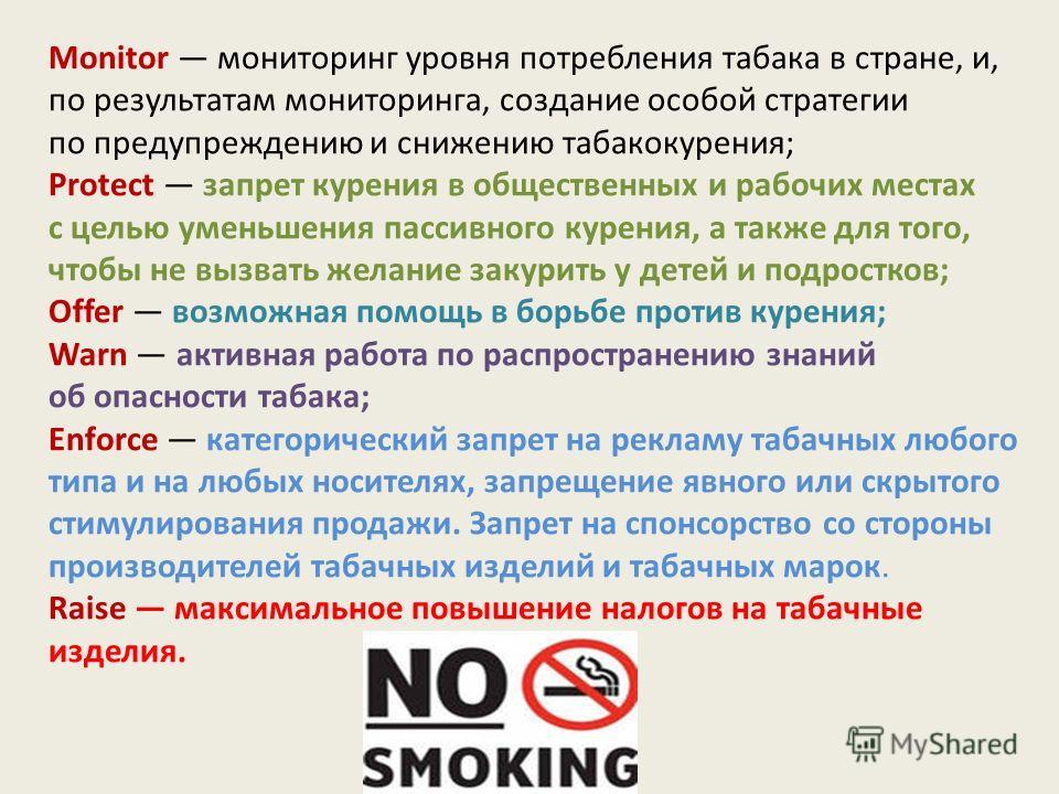 Monitor мониторинг уровня потребления табака в стране, и, по результатам мониторинга, создание особой стратегии по предупреждению и снижению табакокурения; Protect запрет курения в общественных и рабочих местах с целью уменьшения пассивного курения,