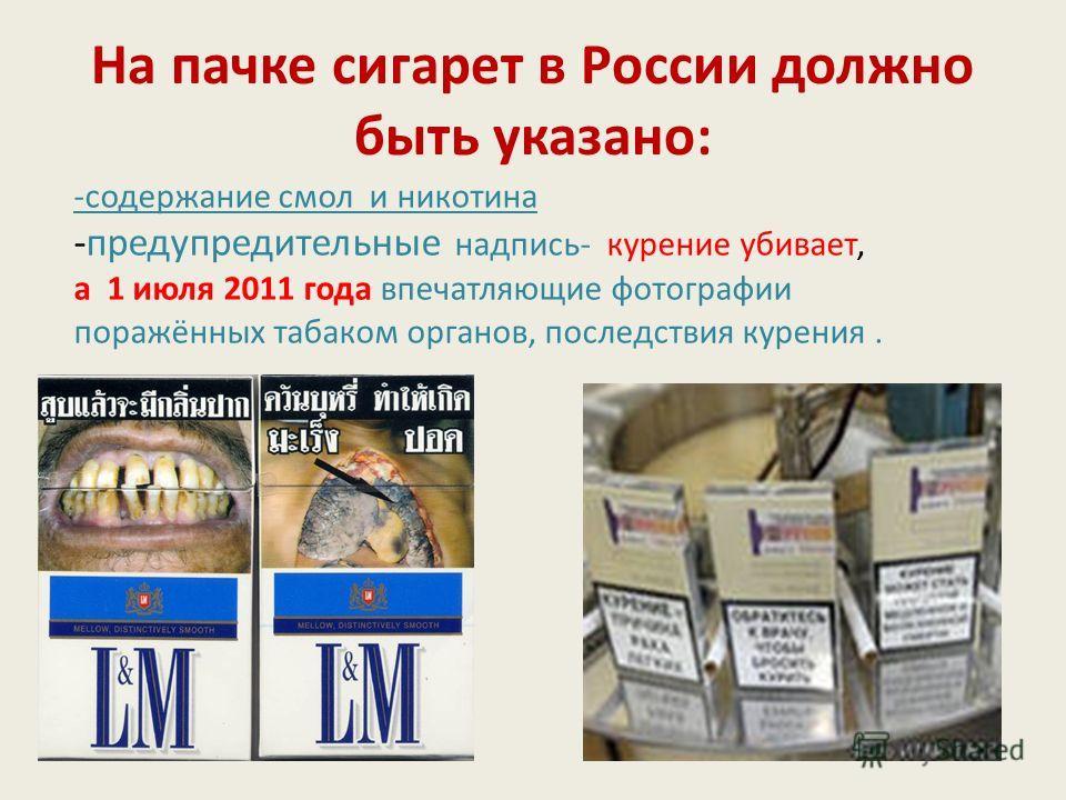 На пачке сигарет в России должно быть указано: -содержание смол и никотина -предупредительные надпись- курение убивает, а 1 июля 2011 года впечатляющие фотографии поражённых табаком органов, последствия курения.