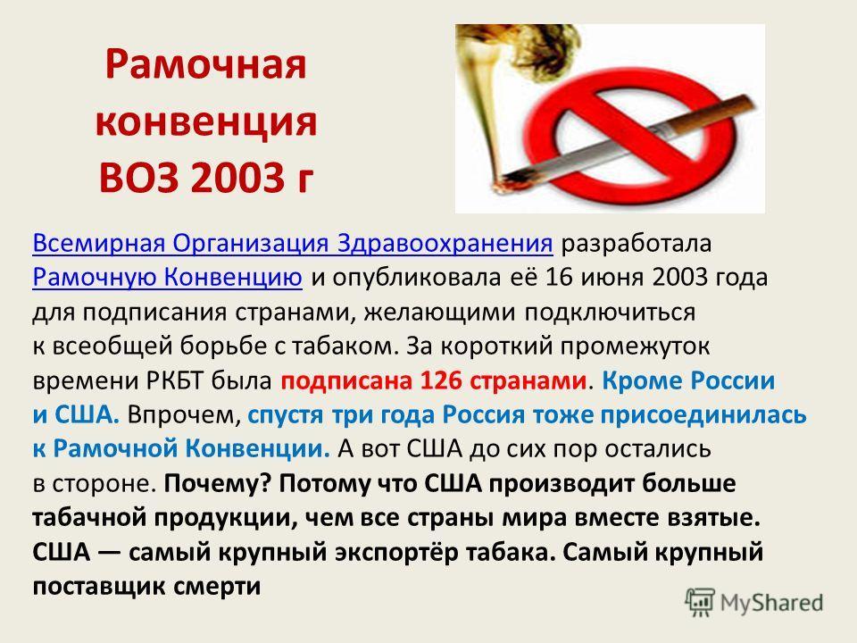 Рамочная конвенция ВОЗ 2003 г Всемирная Организация ЗдравоохраненияВсемирная Организация Здравоохранения разработала Рамочную Конвенцию и опубликовала её 16 июня 2003 года для подписания странами, желающими подключиться к всеобщей борьбе с табаком. З