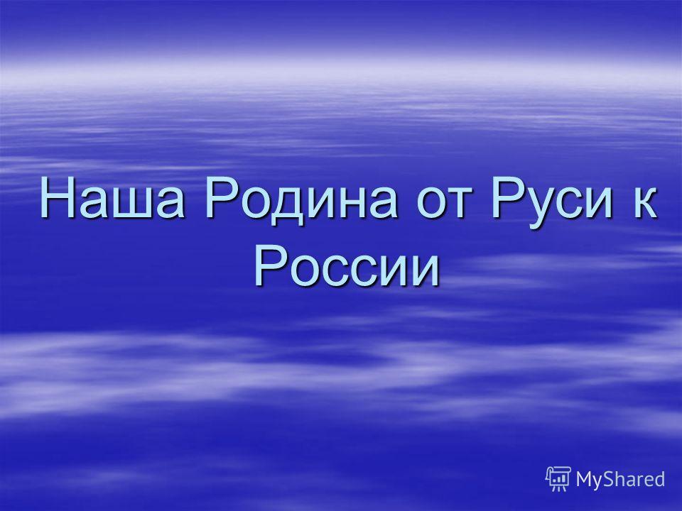 Наша Родина от Руси к России