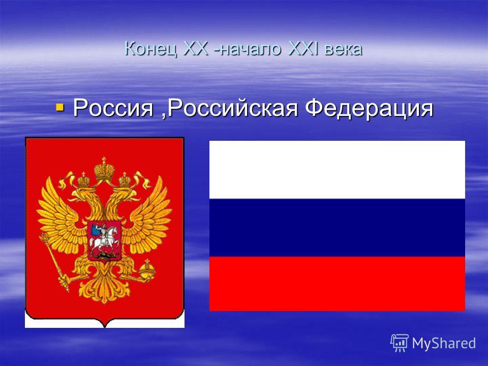 Конец XX -начало XXI века Россия,Российская Федерация Россия,Российская Федерация