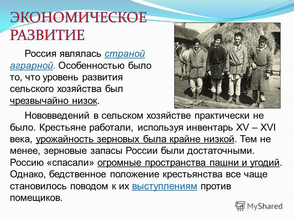 Россия являлась страной аграрной. Особенностью было то, что уровень развития сельского хозяйства был чрезвычайно низок. Нововведений в сельском хозяйстве практически не было. Крестьяне работали, используя инвентарь XV – XVI века, урожайность зерновых
