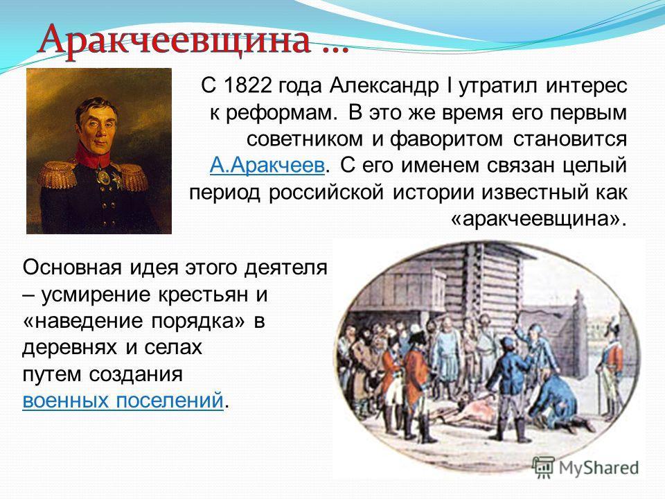 С 1822 года Александр I утратил интерес к реформам. В это же время его первым советником и фаворитом становится А.Аракчеев. С его именем связан целый период российской истории известный как «аракчеевщина». Основная идея этого деятеля – усмирение крес