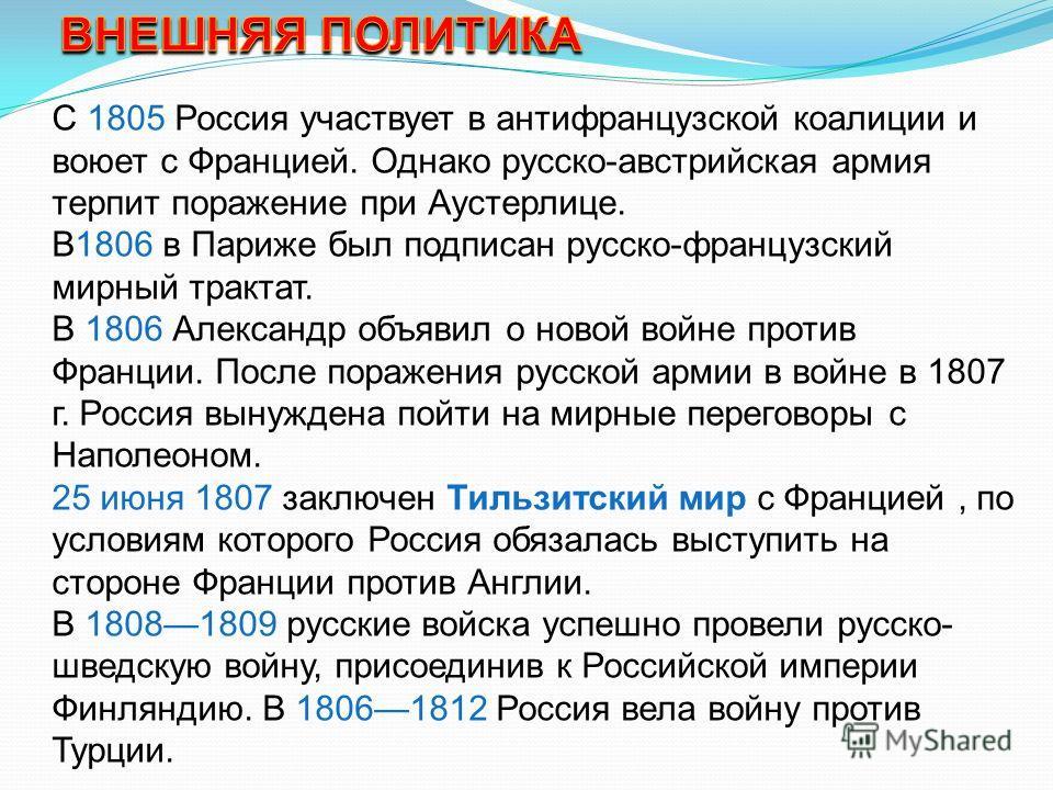 С 1805 Россия участвует в антифранцузской коалиции и воюет с Францией. Однако русско-австрийская армия терпит поражение при Аустерлице. В1806 в Париже был подписан русско-французский мирный трактат. В 1806 Александр объявил о новой войне против Франц