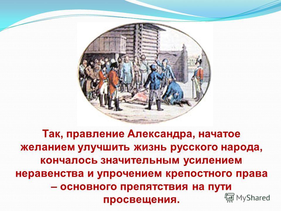 Так, правление Александра, начатое желанием улучшить жизнь русского народа, кончалось значительным усилением неравенства и упрочением крепостного права – основного препятствия на пути просвещения.