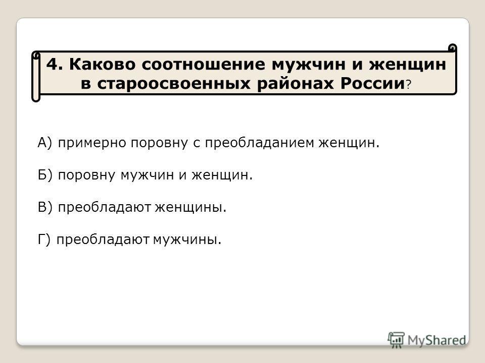 4. Каково соотношение мужчин и женщин в староосвоенных районах России ? А) примерно поровну с преобладанием женщин. Б) поровну мужчин и женщин. В) преобладают женщины. Г) преобладают мужчины.