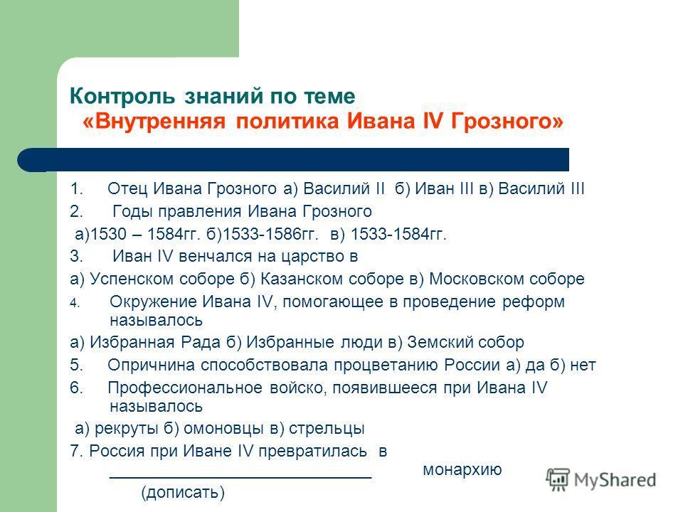 Контроль знаний по теме «Внутренняя политика Ивана IV Грозного» 1. Отец Ивана Грозного а) Василий II б) Иван III в) Василий III 2. Годы правления Ивана Грозного а)1530 – 1584гг. б)1533-1586гг. в) 1533-1584гг. 3. Иван IV венчался на царство в а) Успен