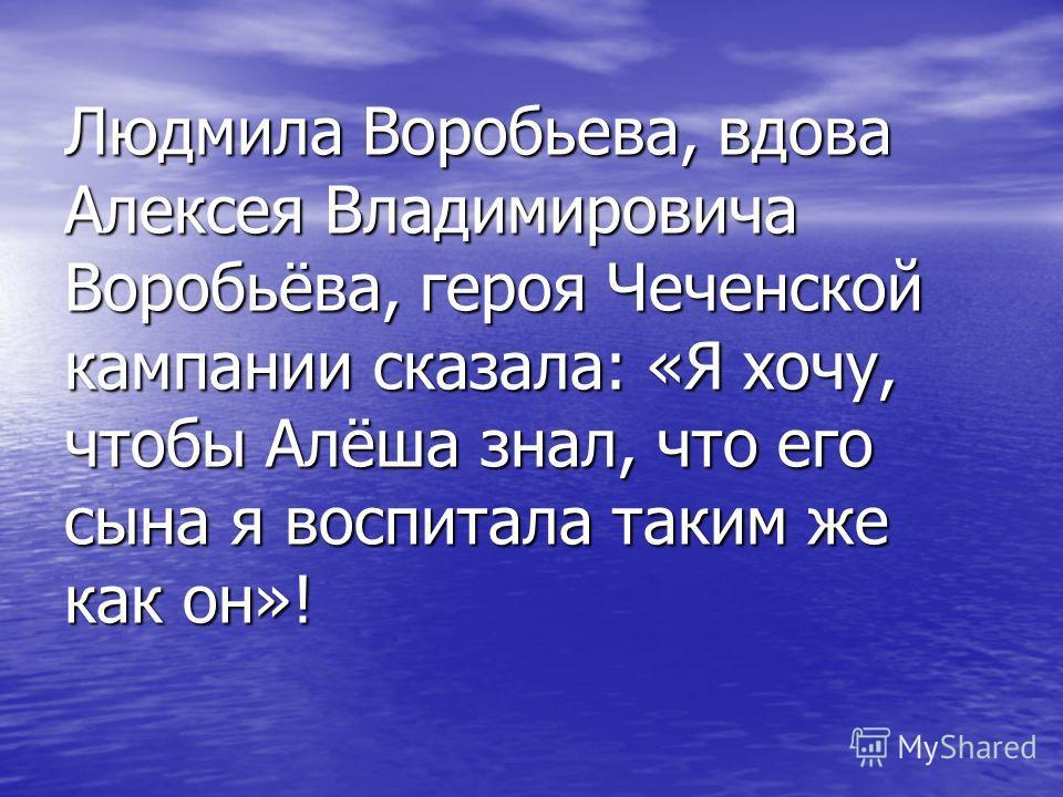 Людмила Воробьева, вдова Алексея Владимировича Воробьёва, героя Чеченской кампании сказала: «Я хочу, чтобы Алёша знал, что его сына я воспитала таким же как он»!