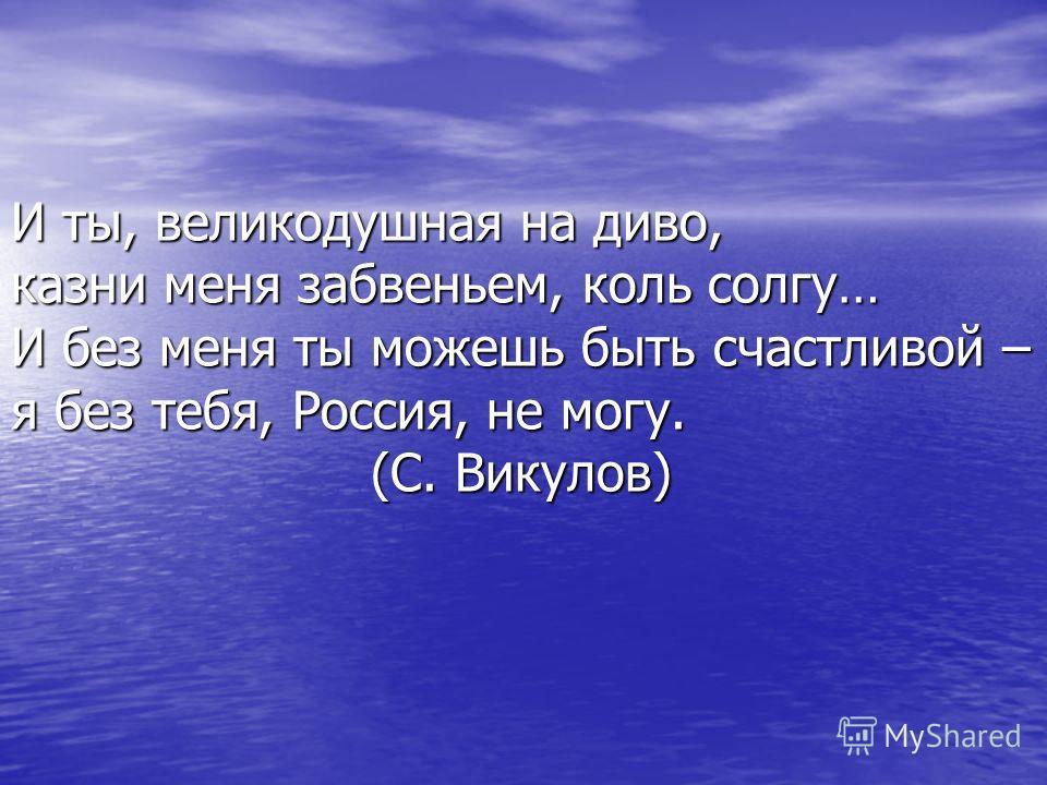 И ты, великодушная на диво, казни меня забвеньем, коль солгу… И без меня ты можешь быть счастливой – я без тебя, Россия, не могу. (С. Викулов)